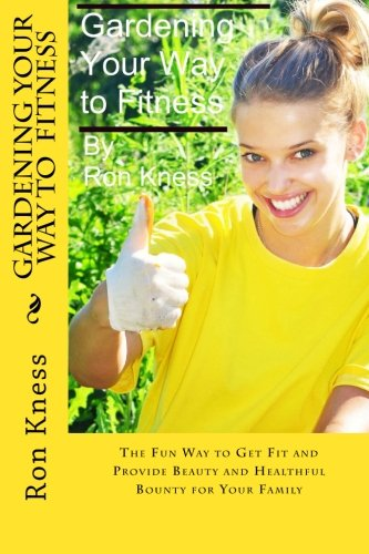 9781511908955: Gardening Your Way to Fitness: The Fun Way to Get Fit and Provide Beauty and Healthful Bounty for Your Family