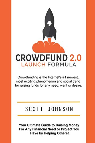 Crowdfund 2.0 Launch Formula: Your Ultimate Guide to Raising Money For Any Financial Need or ...