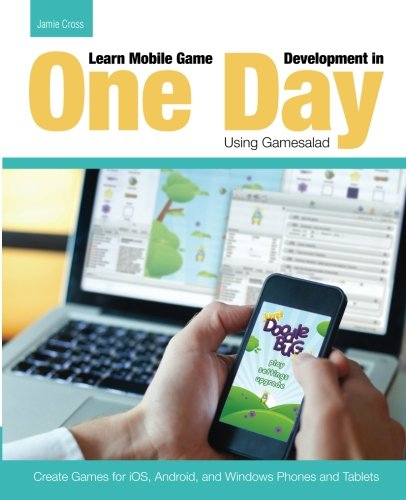 9781511914208: Learn Mobile Game Development in One Day Using Gamesalad: Create Games for iOS, Android and Windows Phones and Tablets