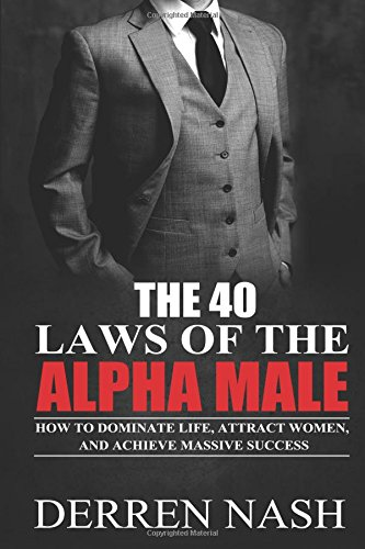9781511914567: The 40 Laws of the Alpha Male: How to Dominate Life, Attract Women, and Achieve Massive Success