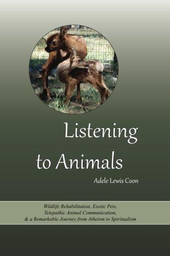 Listening to Animals: Wildlife Rehabilitation, Exotic Pets, Telepathic Animal Communication, and a ...