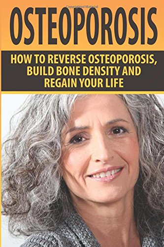 Osteoporosis: How To Reverse Osteoporosis, Build Bone Density And Regain Your Life: Alicia Taylor