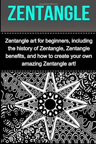 9781511933179: Zentangle: Zentangle art for beginners, including the history of Zentangle, Zentangle benefits, and how to create your own amazing Zentangle art!