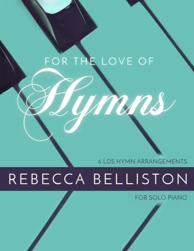 For the Love of Hymns: 6 LDS Hymn Arrangements for Solo Piano: Belliston, Rebecca