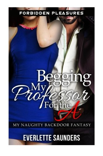 9781511942904: Begging My Professor For The A: Forbidden Pleasures: My Naughty Backdoor Fantasy (First Time Anal, Hardcore Taboo Erotica, Teacher Student Romance, Older Man Younger Woman)
