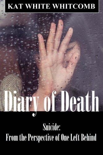Diary of Death : Suicide: from the Perspective of One Left Behind: Kat Whitcomb