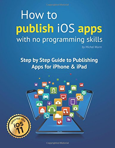 9781511947725: How to publish iOS apps with no programming skills: Step by Step Guide to Publishing Apps for iPhone & iPad