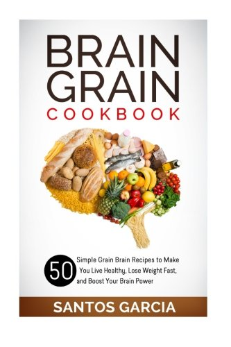 9781511952231: Brain Grain Cookbook: 50 Simple Grain Brain Recipes to Make You Live Healthy, Lose Weight Fast, and Boost Your Brain Power