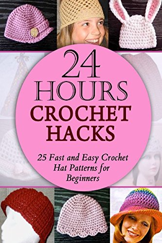 9781511952590: 24 Hours Crochet Hacks: 25 Fast and Easy Crochet Hat Patterns for Beginners