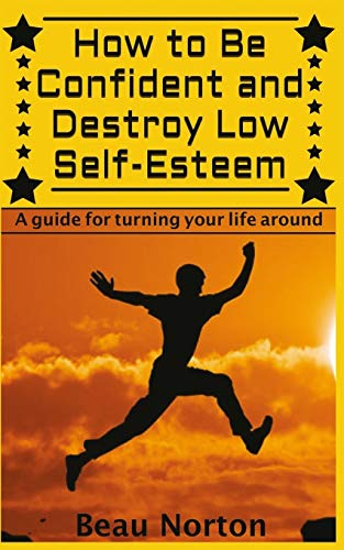 9781511962636: How to Be Confident and Destroy Low Self-Esteem: The Ultimate Guide for Turning Your Life Around (Positive Thinking, Mind-Body Connection, Goal Setting, Visualization, Facing Fears)