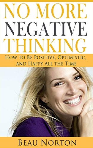 No More Negative Thinking: How to Be Positive, Happy, and Optimistic All the Time: Beau Norton