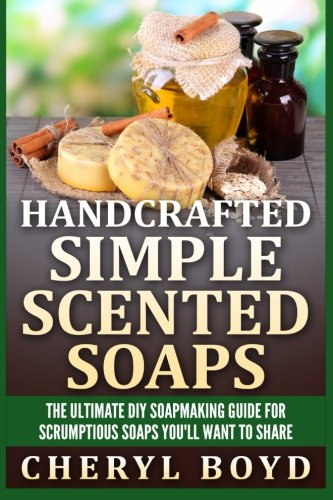 9781511964944: Handcrafted Simple Scented Soaps: The Ultimate DIY Soapmaking Guide for Scrumptious Soaps You'll Want to Share