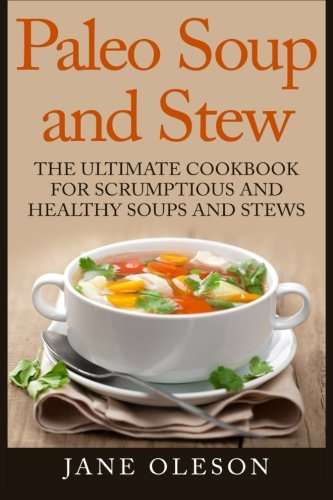 9781511965002: Paleo Soup and Stew: The Ultimate Cookbook for Scrumptious and Healthy Soups and Stews