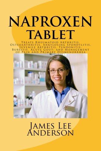 9781511966924: NAPROXEN Tablet: Treats Rheumatoid Arthritis, Osteoarthritis, Ankylosing Spondylitis, Juvenile Arthritis, Tendonitis, Bursitis, Acute Gout; and Management of Pain and Primary Dysmenorrhea