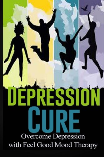 9781511969246: Depression Cure: Overcome Depression with Feel Good Mood Therapy