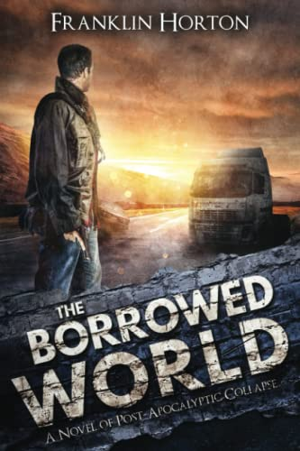 The Borrowed World: A Novel of Post-Apocalyptic Collapse (Volume 1): Franklin Horton