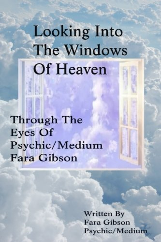 Looking Into The Windows Of Heaven: Through The Eyes Of Psychic Medium Fara Gibson: Fara Gibson