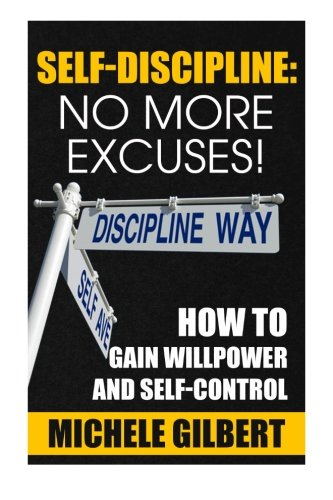 9781511977173: Self Discipline: No More Excuses!: How To Gain Willpower And Self-Control (Goals,Discipline,Your Ideal Life, Personal Development Series 3)