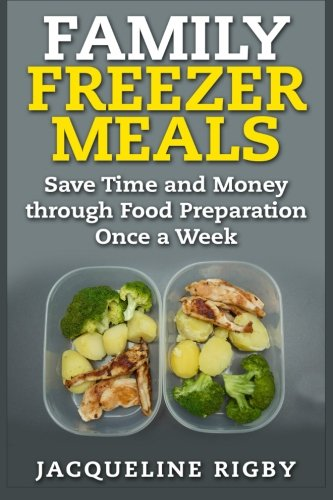 9781511981217: Family Freezer Meals: Save Time and Money through Food Preparation Once a Week