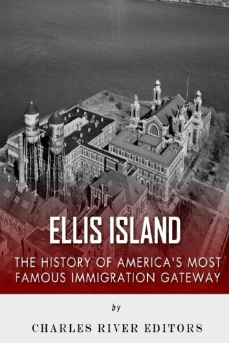 Ellis Island: The History and Legacy of: Charles River Editors