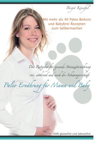 9781511990325: Paleo Ernährung für Mama und Baby: Der Ratgeber für gesunde Steinzeiternährung vor, während und nach der Schwangerschaft mit mehr als 40 Paleo Beikost ... glutenfrei und laktosefrei. (German Edition)