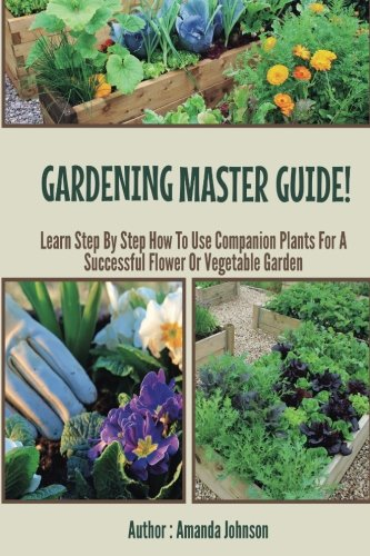 9781511992282: Gardening : Master Guide - Learn step by step how to use companion plants for a successful flower Or Vegetable Garden (Gardening,companions ... guide by Amanda Johnson B) (Volume 3)