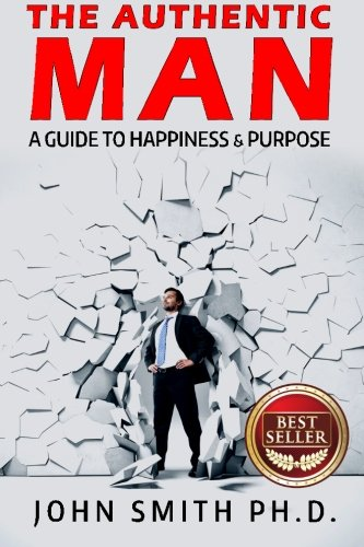 The Authentic Man: A Guide to Happiness and Purpose: John Smith
