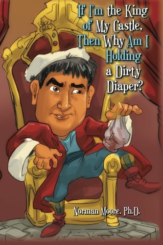 If I'm the King of My Castle, Then Why Am I Holding a Dirty Diaper?: Ph.D., Norman Moore