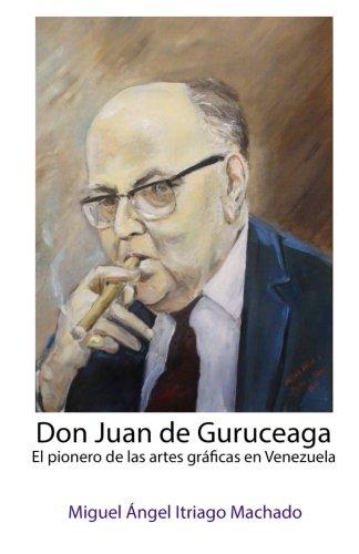 9781511999694: Don Juan de Guruceaga: El pionero de las artes gráficas en Venezuela (Spanish Edition)