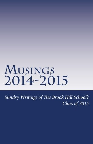 Musings 2014-2015: Sundry Writings of The Brook Hill School's Graduating Class of 2015 (Volume...