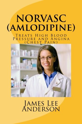 NORVASC (Amlodipine): Treats High Blood Pressure and Angina (Chest Pain): Anderson, James Lee