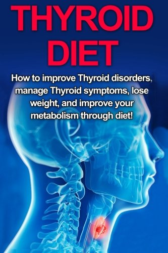 9781512001860: Thyroid Diet: How to Improve Thyroid Disorders, Manage Thyroid Symptoms, Lose Weight, and Improve Your Metabolism through Diet!