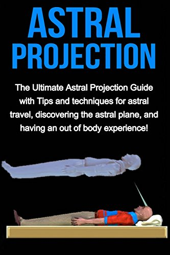 9781512002546: Astral Projection: The ultimate astral projection guide with tips and techniques for astral travel, discovering the astral plane, and having an out of body experience!