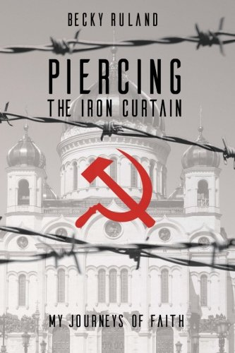 Piercing The Iron Curtain: My Journeys Of Faith: Becky Ruland; Lonnie & Kim Riley
