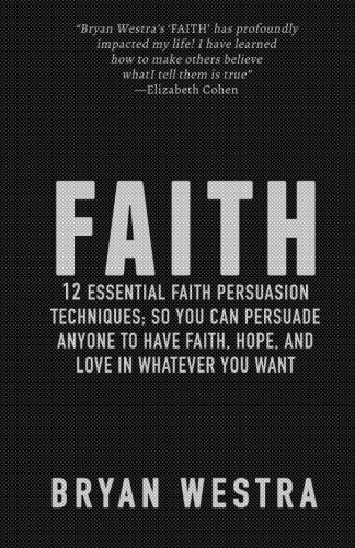 9781512013641: Faith: 12 Essential Faith Persuasion Techniques; So You Can Persuade Anyone To Have Faith, Hope, and Love In Whatever You Want