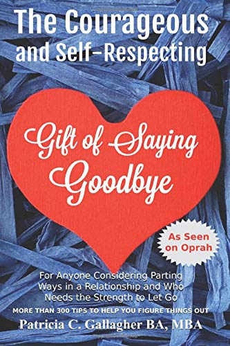 9781512020434: The Courageous and Self - Respecting Gift of Saying Goodbye: For anyone considering parting ways in a relationship and who needs the strength to let go