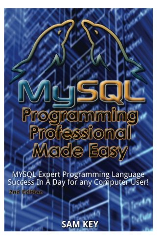 MYSQL Programming Professional Made Easy: Expert MYSQL Programming Language Success in a Day for ...