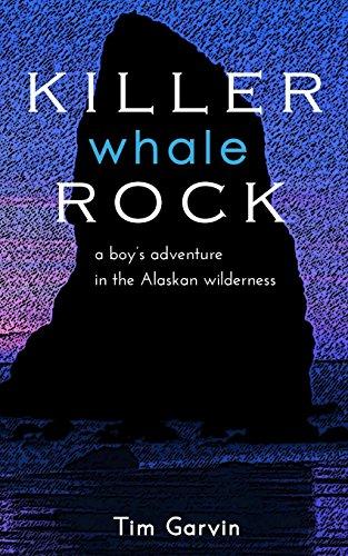 Killer Whale Rock: A Boy's Adventure in the Alaskan Wilderness: Tim Garvin