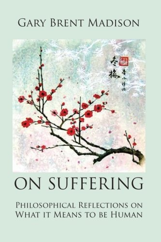 On Suffering: Philosophical Reflections on What It Means to be Human: Madison, Gary Brent