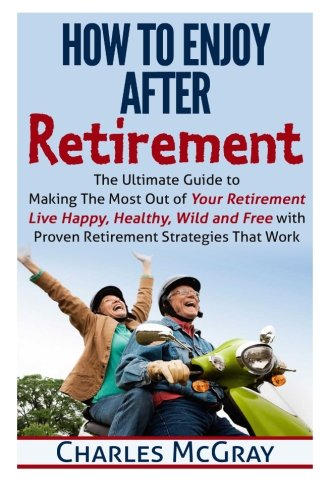 9781512043044: How to Enjoy After Retirement: Your Ultimate Guide to Living Happy, Carefree, and Financially Free