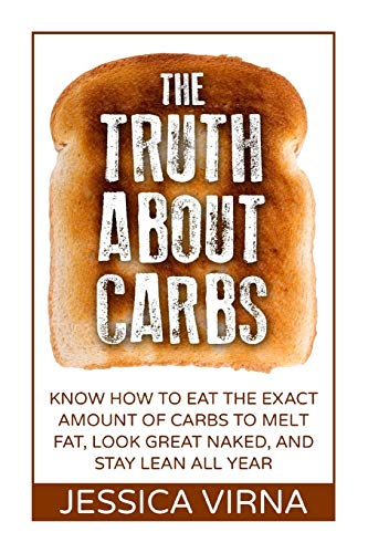 9781512043532: The Truth About Carbs: Know How to Eat The Exact Amount of Carbs to Melt Fat, Look Great Naked, and Stay Lean All Year