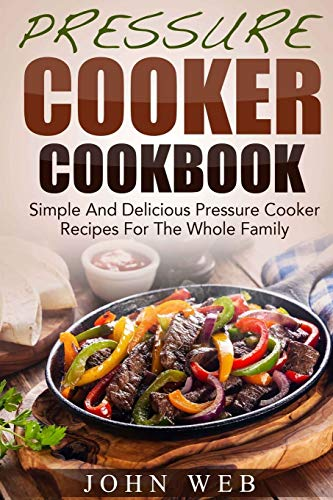 9781512054781: Pressure Cooker Cookbook - Simple And Delicious Pressure Cooker Recipes For The Whole Family