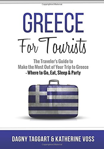 Greece: For Tourists - The Traveler's Guide to Make the Most Out of Your Trip to Greece - ...