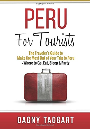 9781512066128: Peru: For Tourists - The Traveler's Guide to Make the Most Out of Your Trip to Peru - Where to Go, Eat, Sleep & Party
