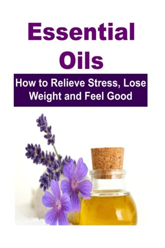 9781512067774: Essential Oils: How to Relieve Stress, Lose Weight and Feel Good: Essential Oils, Essential Oils Recipes, Essential Oils Guide, Essential Oils Books, Essential Oils for Beginners