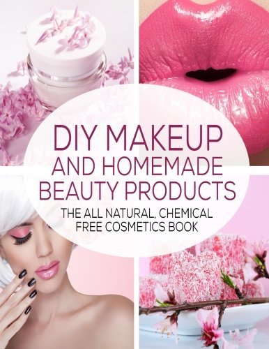 9781512094619: DIY Makeup And Homemade Beauty Products: The All Natural, Chemical Free Cosmetics Book: Volume 1 (Formulating Chemical Free, Natural Cosmetics, Homemade Beauty Products And DIY Makeup)