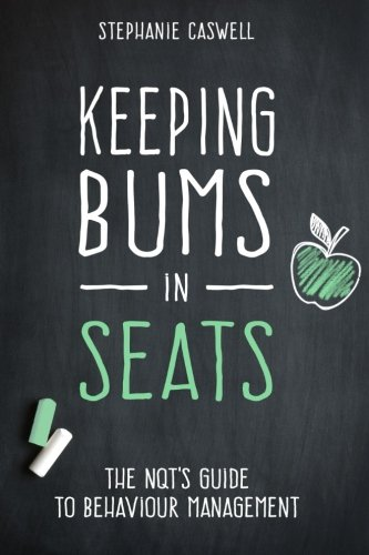 Keeping Bums in Seats: The NQT's Guide to Behaviour Management (NQT Guides) (Volume 1): ...