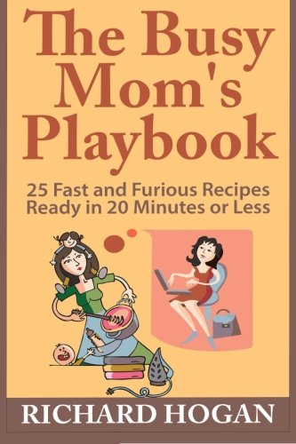 9781512096279: The Busy Mom's Playbook: 25 Fast and Furious Recipes Ready in 20 Minutes or Less