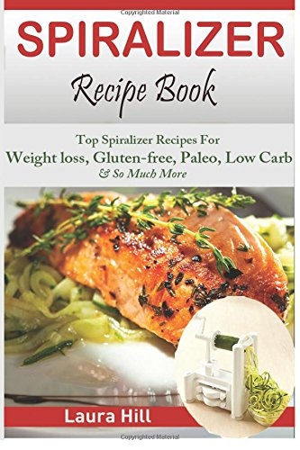 9781512108309: Spiralizer Recipe Book: Ultimate Beginners guide to Vegetable Pasta Spiralizer: Top Spiralizer Recipes For Weight loss, Gluten-free, Paleo, Low Carb & ... for Paderno, Veggetti & Spaghetti Shredders!