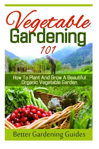 9781512117967: Vegetable Gardening 101: How To Plant And Grow A Beautiful, Organic Vegetable Garden